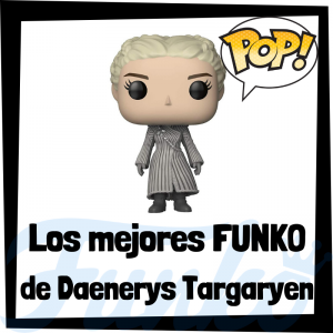 Los mejores FUNKO POP de Daenerys Targaryen de Juego de Tronos - Los mejores FUNKO POP del personaje de Daenerys Targaryen en Game of Thrones - Funko POP de series de televisión