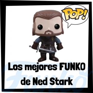 Los mejores FUNKO POP de Ned Stark de Juego de Tronos - Los mejores FUNKO POP del personaje de Eddard Stark en Game of Thrones - Funko POP de series de televisión
