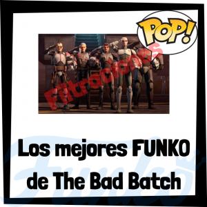 Los mejores FUNKO POP de The Bad Batch de Star Wars - Los mejores FUNKO POP de personajes de The Bad Batch la serie de animación de Star Wars - Filtraciones FUNKO POP